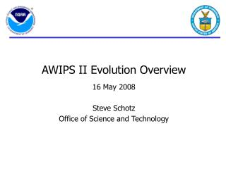 AWIPS II Evolution Overview   16 May 2008  Steve Schotz Office of Science and Technology