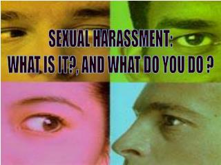 SEXUAL HARASSMENT: WHAT IS IT?, AND WHAT DO YOU DO ?