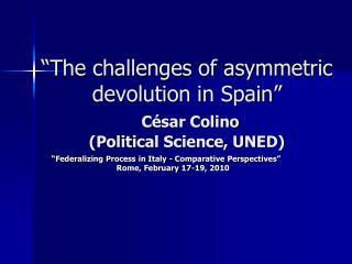 """The challenges of asymmetric devolution in Spain"" César Colino (Political Science, UNED)"