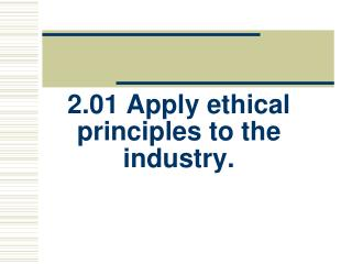 2.01 Apply ethical principles to the industry.