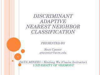 DISCRIMINANT ADAPTIVE NEAREST NEIGHBOR CLASSIFICATION PRESENTED BY Scott Connor