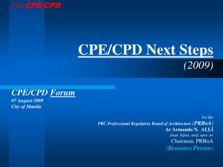 CPE/CPD Next Steps (2009) CPE/CPD  Forum 07 August 2009 City of Manila for the