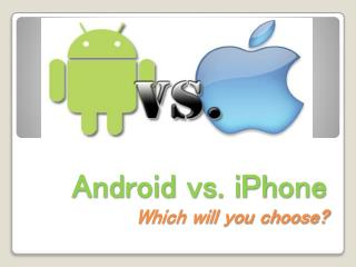 Android vs. iPhone Which will you choose?