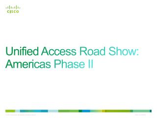Unified Access Road Show:  Americas Phase II