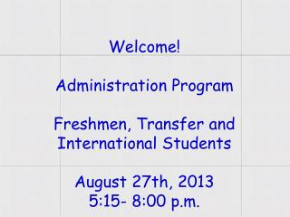 Welcome! Administration Program Freshmen , Transfer and International  Students