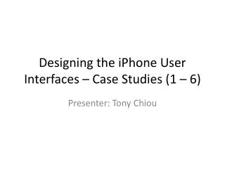 Designing the iPhone User Interfaces � Case  Studies (1 � 6)