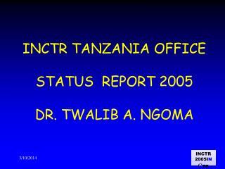 INCTR TANZANIA OFFICE  STATUS  REPORT 2005  DR. TWALIB A. NGOMA