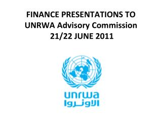 FINANCE PRESENTATIONS TO UNRWA Advisory Commission   21/22 JUNE 2011