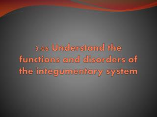3.06 Understand the  functions and disorders of  the integumentary system