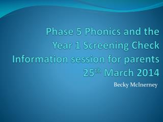 Phase 5 Phonics and the  Year 1 Screening Check Information session for parents 25 th  March 2014