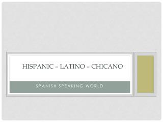Hispanic  – Latino – Chicano