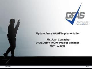 Update Army WAWF Implementation    Mr. Juan Camacho DFAS Army WAWF Project Manager May 10, 2006