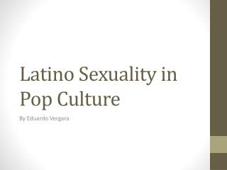 Latino Sexuality in Pop Culture