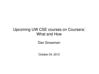 Upcoming UW CSE courses on  Coursera :  What and How Dan Grossman October 24, 2012