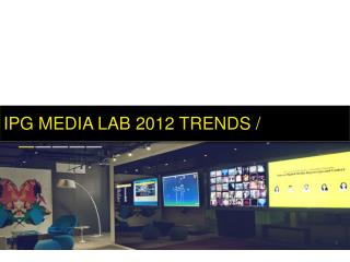 IPG MEDIA LAB 2012 TRENDS /