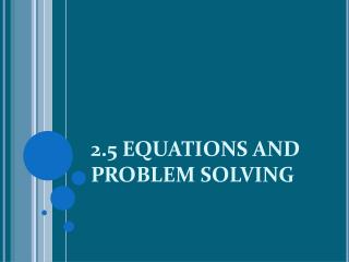 2.5 EQUATIONS AND PROBLEM SOLVING