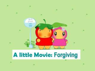 A little Movie:  Forgiving