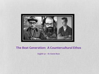 The Beat Generation:  A Countercultural Ethos English 42 – Dr. Karen Rose