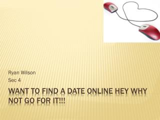 Want to Find a Date Online Hey why not Go For It!!!