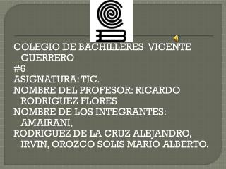 COLEGIO DE BACHILLERES  VICENTE GUERRERO #6  ASIGNATURA: TIC.