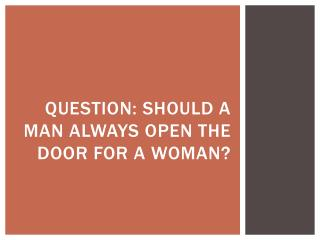 Question: should a man always open the door for a woman?