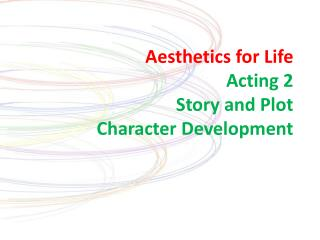 Aesthetics for Life Acting 2 Story and Plot Character Development