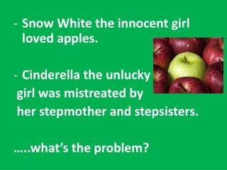 Snow White  the innocent  girl  loved apples . Cinderella  the  unlucky  girl  was mistreated  by