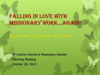 Falling In Love With Missionary Work…AGAIN! Facilitator: Jacqueline Cochran