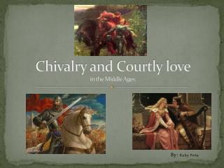 Chivalry and Courtly love in the Middle Ages: