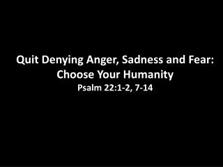 I Quit: Part 4 Quit  Denying Anger, Sadness and Fear: Choose Your Humanity Psalm 22:1-2, 7-14