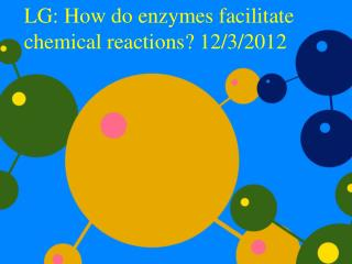 LG: How do enzymes facilitate chemical reactions? 12/3/2012