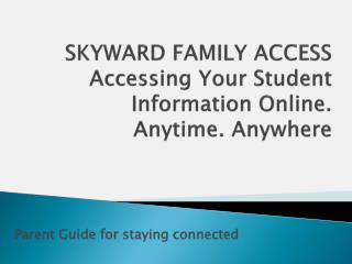 SKYWARD FAMILY ACCESS Accessing Your Student Information Online. Anytime. Anywhere