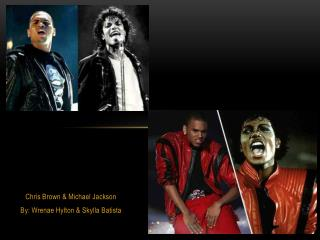 Chris Brown & Michael Jackson By:  Wrenae Hylton  &  Skylla  Batista