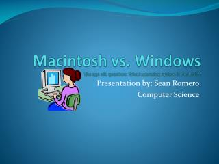 Macintosh vs. Windows The age old question: What operating system is the best?!