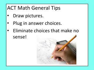 ACT Math General Tips Draw pictures. Plug in answer choices. Eliminate choices that make no sense!