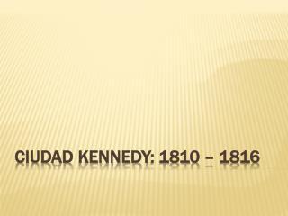 Ciudad  kennedy : 1810 – 1816