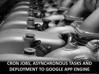 Cron  Jobs, Asynchronous  tasks and Deployment to  google  app engine