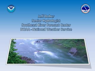 Jeff  Dobur Senior Hydrologist Southeast River Forecast Center NOAA - National Weather Service