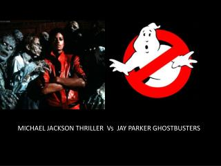 MICHAEL JACKSON THRILLER   Vs   JAY PARKER GHOSTBUSTERS