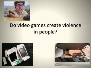 Do video games create violence in people?