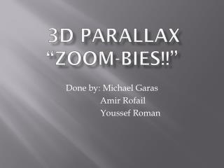 "3D Parallax ""Zoom- bies !!"""