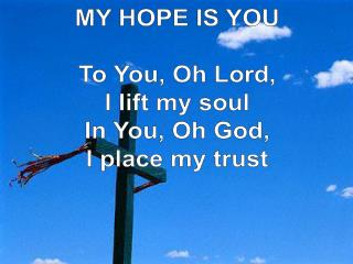 MY HOPE IS YOU To You, Oh Lord, I lift my soul In You, Oh God, I place my trust