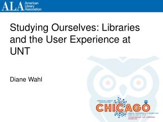 Studying Ourselves: Libraries and the User Experience at UNT