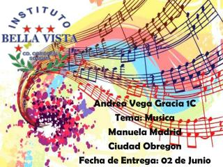 Andrea Vega Gracia 1C Tema:  Musica Manuela Madrid Ciudad  Obregon