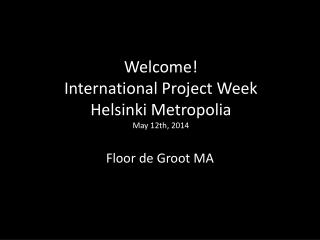 Welcome !  International Project Week Helsinki  Metropolia May 12th, 2014