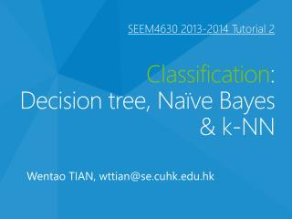 SEEM4630  2013-2014 Tutorial  2  Classification : Decision tree, Naïve Bayes &  k-NN