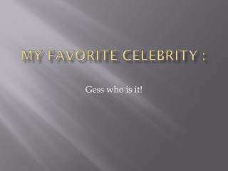 My  favorite  celebrity  :