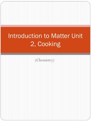 Introduction to Matter Unit 2, Cooking