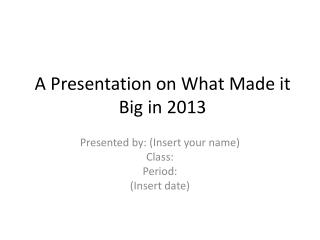 A Presentation on What Made it Big in  2013