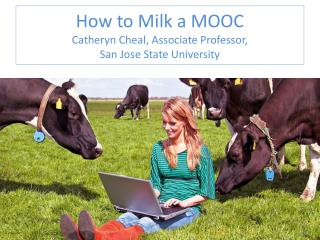 How to Milk a MOOC Catheryn Cheal, Associate Professor,  San Jose State University